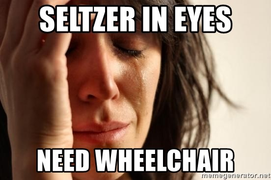 First World Problems - Seltzer in eyes need wheelchair