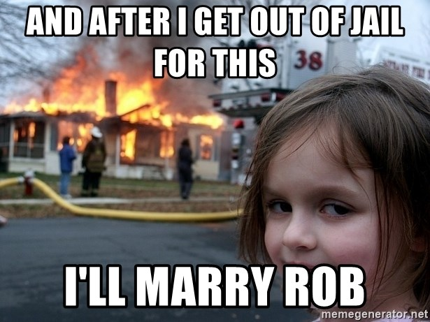 Disaster Girl - and after i get out of jail for this i'll marry rob