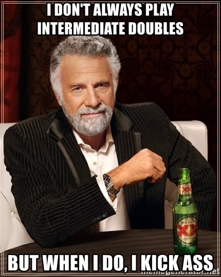 The Most Interesting Man In The World - I don't always play intermediate doubles but when i do, i kick ass