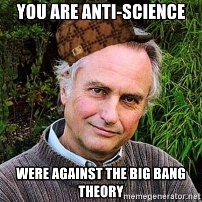 Scumbag atheist - you are anti-science were against the big bang theory