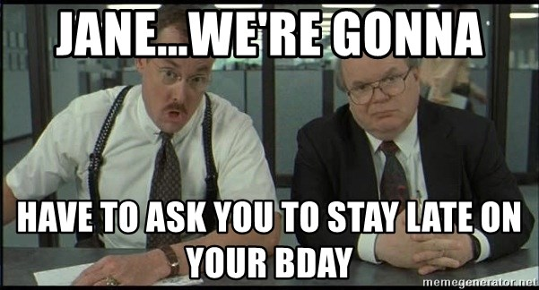 Office space - Jane...we're gonna have to ask you to stay late on your bday