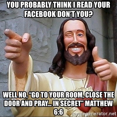 "jesus says - You probably think I read your facebook don't you? Well No, ""Go to your room, close the door and pray… in secret"" Matthew 6:6"