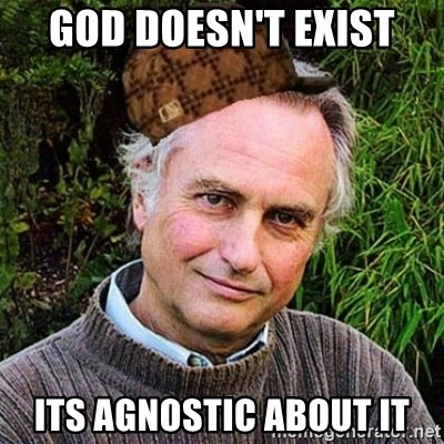 Scumbag atheist - god doesn't exist its agnostic about it