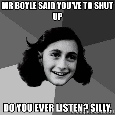 Anne Frank Lol - Mr boyle Said you've to shut up Do you ever listen? Silly.