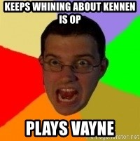 Typical Gamer - Keeps whining about kennen is op Plays vayne