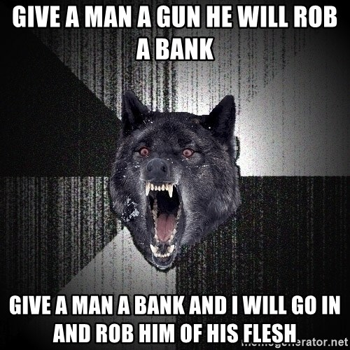 Insanity Wolf - give a man a gun he will rob a bank give a man a bank and i will go in and rob him of his flesh