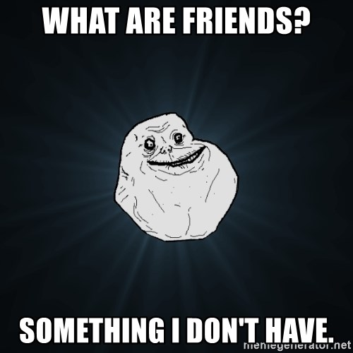 ForeverAloneRussian - What are friends? SOMETHING I DON'T HAVe.