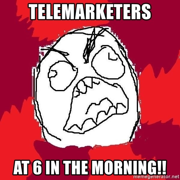 Rage FU - Telemarketers at 6 in the morning!!