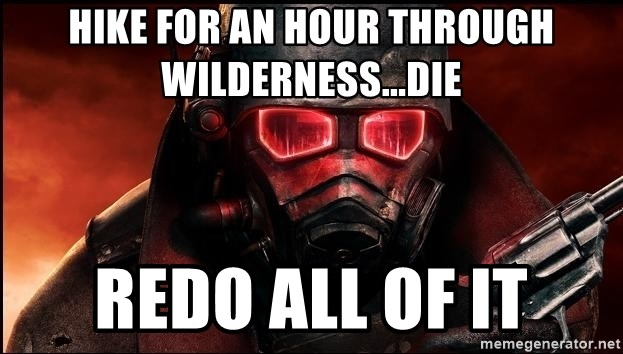 Fallout  - Hike for an hour through wilderness...die Redo all of it