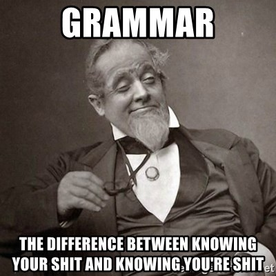 1889 [10] guy - Grammar the difference between knowing your shit and knowing you're shit
