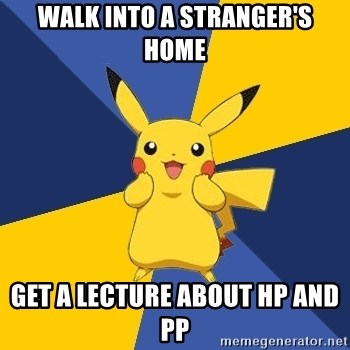 Pokemon Logic  - WALK INTO A STRANGER'S HOME GET A LECTURE ABOUT HP AND PP