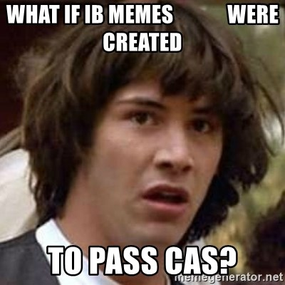 Conspiracy Keanu - What if ib memes             WERE CREATED TO PASS CAS?