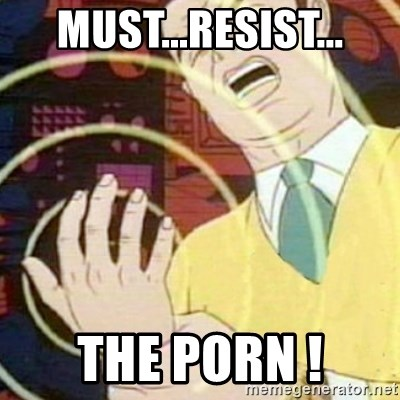 must not fap - MUST...RESIST... THE PORN !
