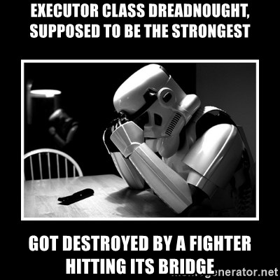 Sad Trooper - executor class dreadnought, supposed to be the strongest got destroyed by a fighter hitting its bridge