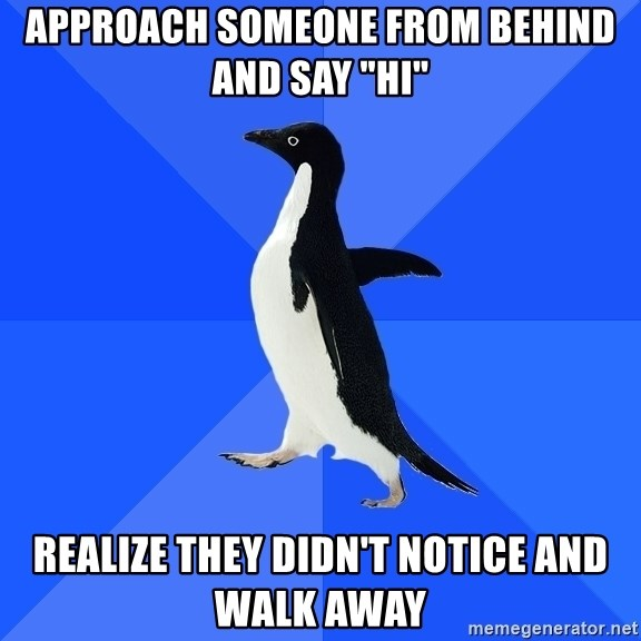 """Socially Awkward Penguin - Approach someone from behind and say """"HI"""" realize they didn't notice and walk away"""