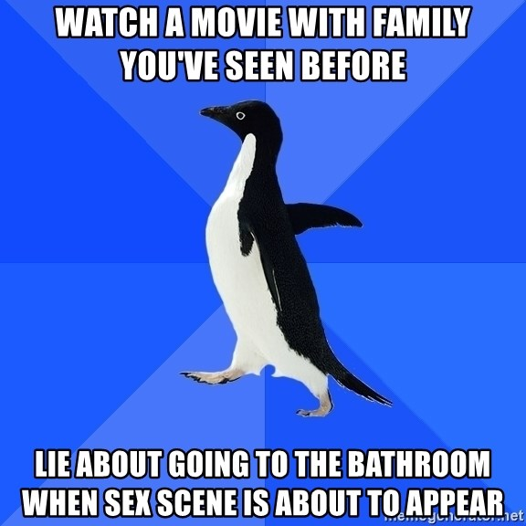 Socially Awkward Penguin - watch a movie with family you've seen before lie about going to the bathroom when sex scene is about to appear