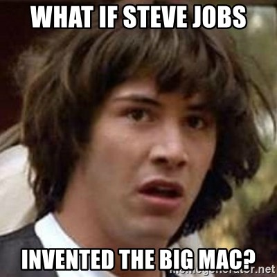 Conspiracy Keanu - What if steve jobs invented the big mac?
