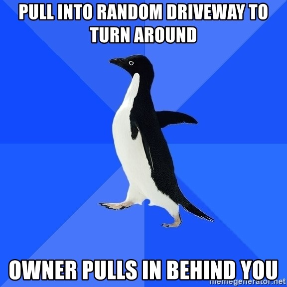 Socially Awkward Penguin - pull into random driveway to turn around owner pulls in behind you