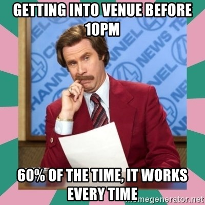 anchorman - Getting into venue before 10pm 60% of the time, it works every time