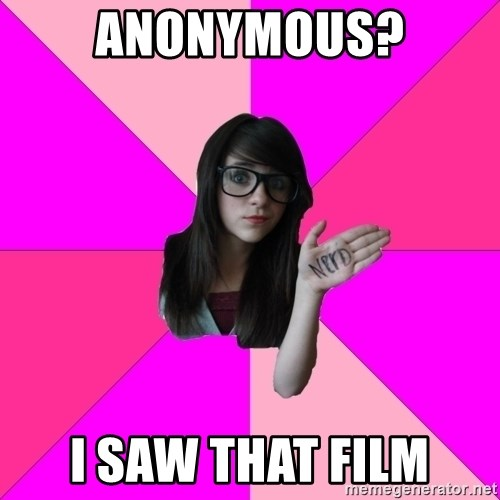 Idiot Nerd Girl - Anonymous? i saw that film