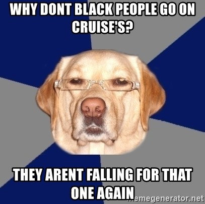Racist Dog 1 - why dont black people go on cruise's? they arent falling for that one again