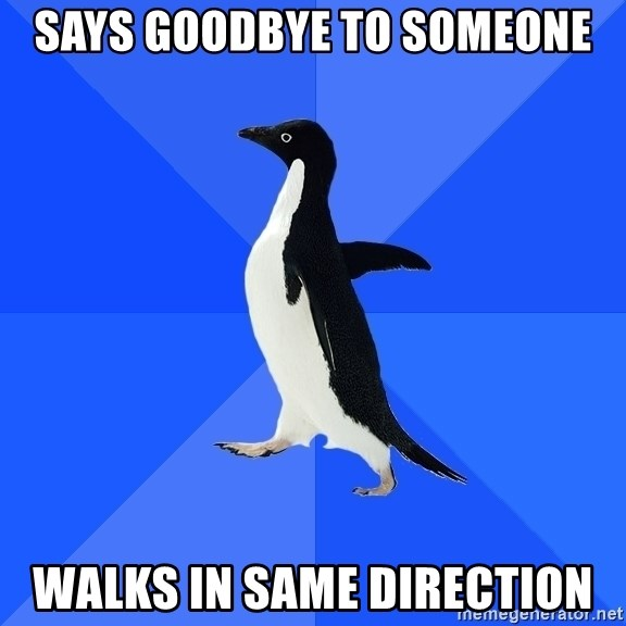 Socially Awkward Penguin - says goodbye to someone walkS in same direction