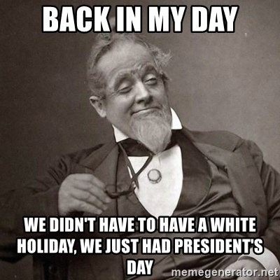 1889 [10] guy - Back in my day We Didn't have to have a white holiday, we just had president's daY