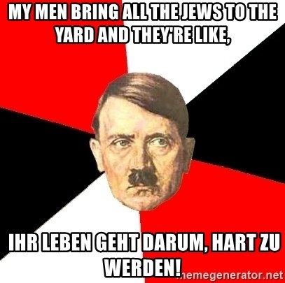 Advice Hitler - My Men bring all the Jews to the yard and they're like,  Ihr Leben geht darum, hart zu werden!