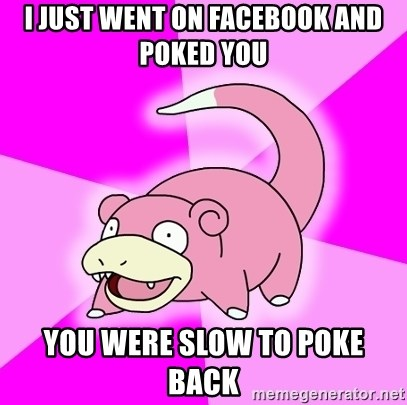 Slowpoke - I just went on facebook and poked you you were slow to poke back