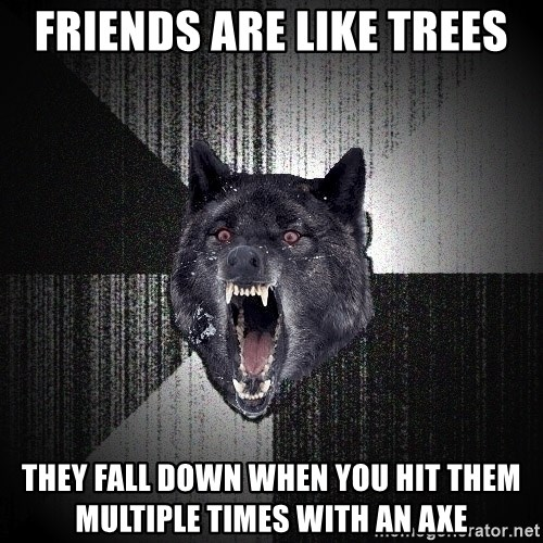 Insanity Wolf - FRIENDS ARE LIKE TREES they fall down when you hit them multiple times with an axe