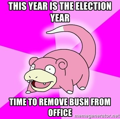 Slowpoke - this year is the election year time to remove bush from office