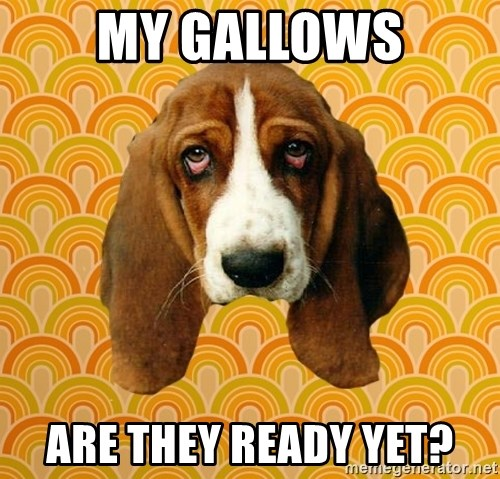 SAD DOG - my gallows are they ready yet?