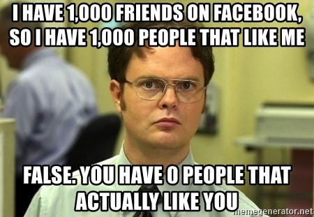 Dwight Schrute - I have 1,000 friends on facebook, so i have 1,000 people that like me False. You have 0 people that actually like you