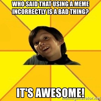 es bakans - Who said that using a meme incorrectly is a bad thing? It's awesome!