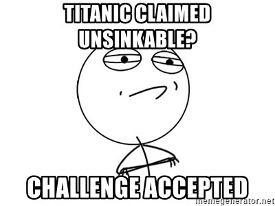 Challenge Accepted - titanic claimed unsinkable? Challenge accepted