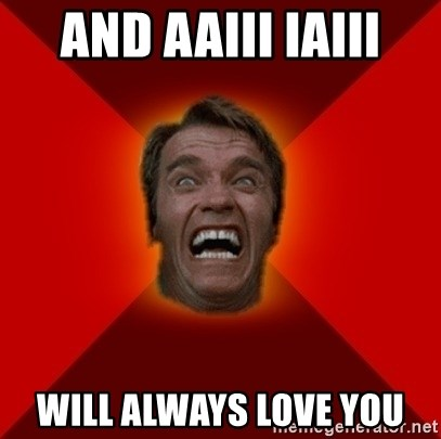 Angry Arnold - and aaiii iaiii Will always love you