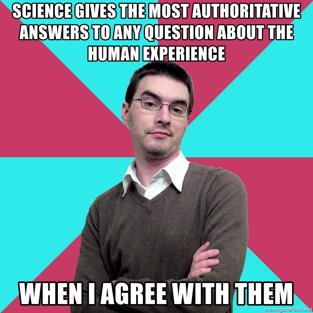Privilege Denying Dude - SCIENCE GIVES THE MOST AUTHORITATIVE ANSWERS TO ANY QUESTION ABOUT THE HUMAN EXPERIENCE WHEN I AGREE WITH THEM