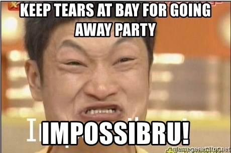 Keep Tears At Bay For Going Away Party Impossibru Impossibru Guy