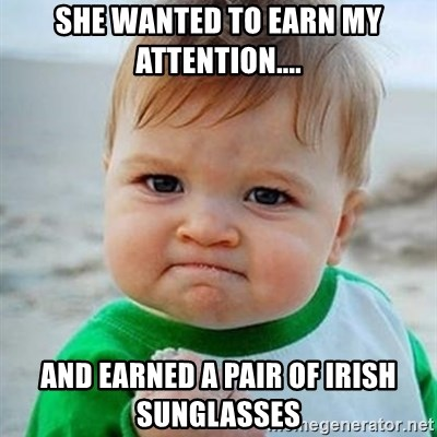 0de0ccbe8d6 She wanted to earn my attention.... And earned a pair of irish sunglasses -  Victory Baby