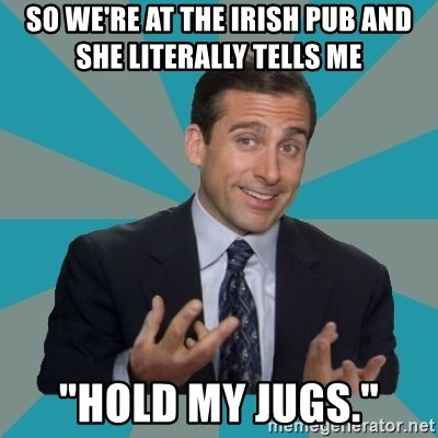 """That's What She Said - so we're at the irish pub and she literally tells me  """"hold my jugs."""""""