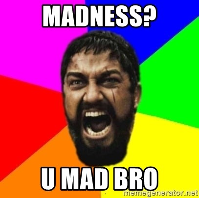 sparta - madness? u mad bro