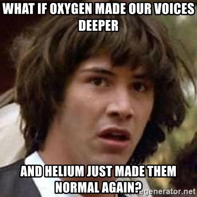 Conspiracy Keanu - What if oxygen made our voices deeper and helium just made them normal again?