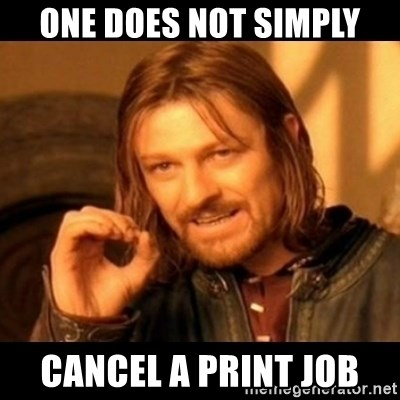 Does not simply walk into mordor Boromir  - one does not simply Cancel a print job
