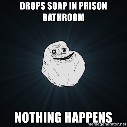 Forever Alone - drops soap in prison bathroom nothing happens