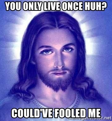 Jesus Christ - You only live once huh? could've fooled me