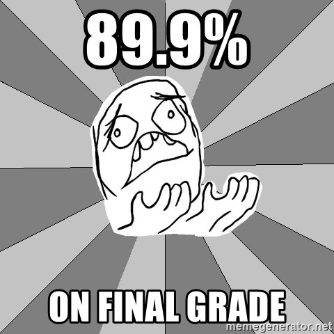 Whyyy??? - 89.9% ON FINAL GRADE