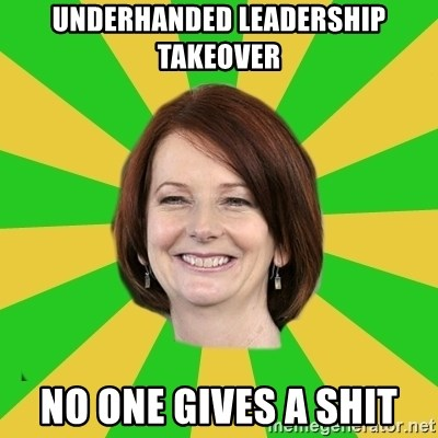 Julia Gillard - underhanded leadership takeover NO ONE GIVES A SHIT
