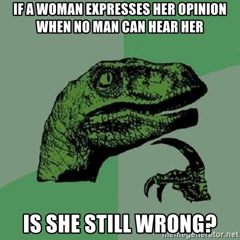 Philosoraptor - If a woman expresses her opinion when no man can hear her is she still wrong?