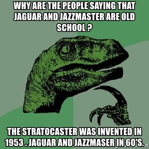 Philosoraptor - Why are the people Saying that jaguar and Jazzmaster Are old school ? The Stratocaster was invented in 1953 . Jaguar and Jazzmaser in 60's.