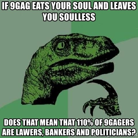 Philosoraptor - If 9gag eats your soul and leaves you soulless Does that mean that 110% of 9gagers are Lawers, Bankers and Politicians?